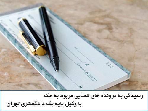 رسیدگی به پرونده های مربوط به چک با وکیل پایه یک دادگستری تهران